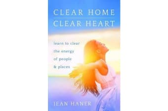 Clear Home, Clear Heart - Learn to Clear the Energy of People & Places