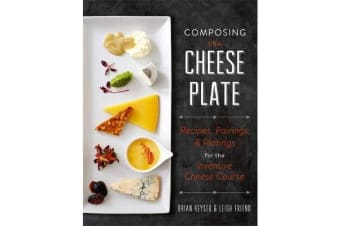 Composing the Cheese Plate - Recipes, Pairings, and Platings for the Inventive Cheese Course