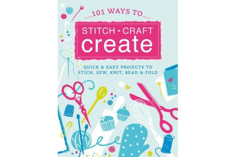 101 Quick Crafts - Super Easy Projects to Stitch, Sew, Knit, Bead and Decorate