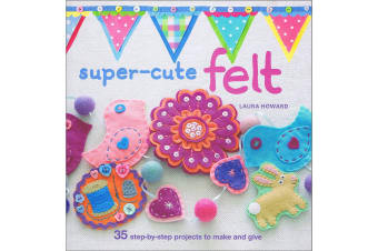 Super-Cute Felt 35 Step-by-Step Projects to Make and Give