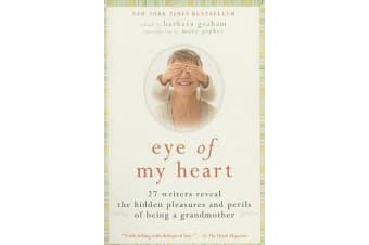 Eye of My Heart - 27 Writers Reveal the Hidden Pleasures and Perils of Being a Grandmother