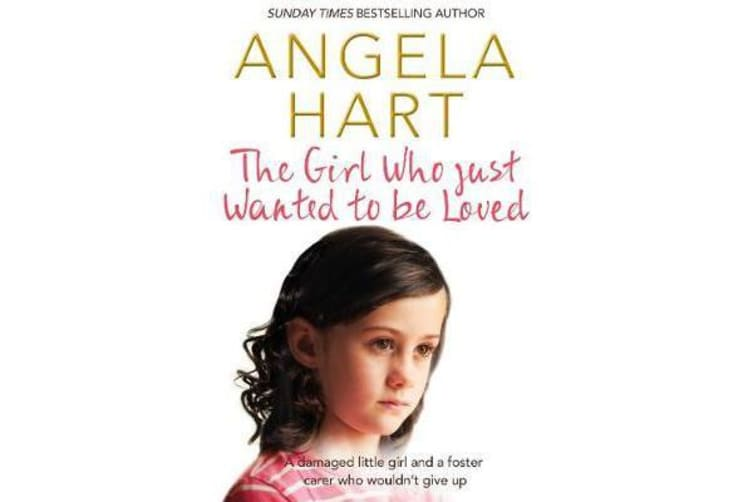 The Girl Who Just Wanted To Be Loved - A damaged little girl and a foster carer who wouldn't give up