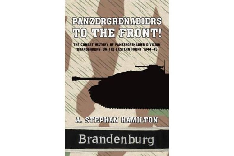 Panzergrenadiers to the Front! - The Combat History of Panzergrenadier Division 'Brandenburg' on the Eastern Front 1944-45