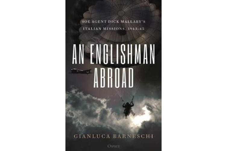 An Englishman Abroad - Soe Agent Dick Mallaby's Italian Missions, 1943-45