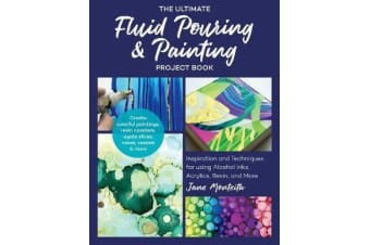 The Ultimate Fluid Pouring & Painting Project Book - Inspiration and Techniques for using Alcohol Inks, Acrylics, Resin, and more; Create colorful paintings, resin coasters, agate slices, vases, vessels & more