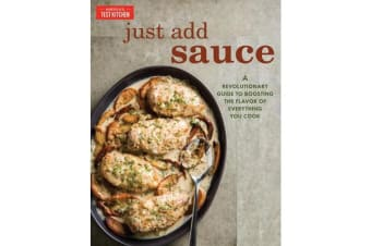 Just Add Sauce - A Revolutionary Guide to Boosting the Flavor of Everything You Cook