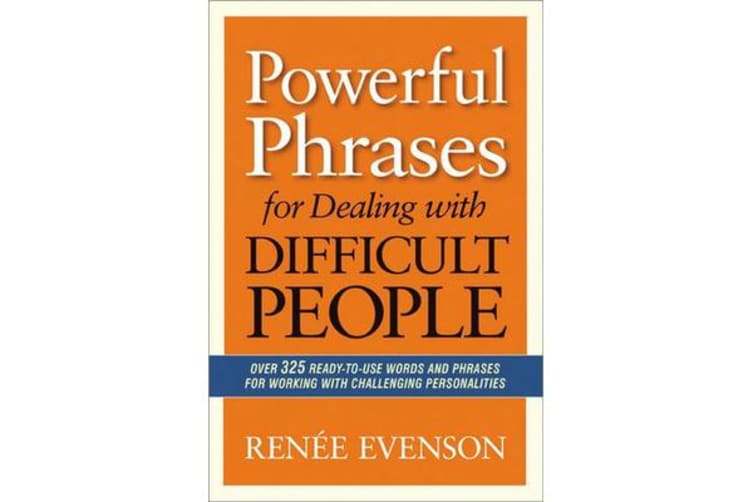 Powerful Phrases for Dealing with Difficult People - Over 325 Ready- to-Use Words and Phrases for Working with Challenging Personalities