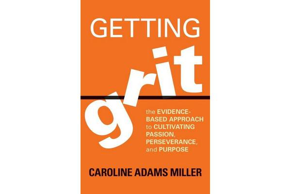 Getting Grit - The Evidence-Based Approach to Cultivating Passion, Perseverance, and Purpose