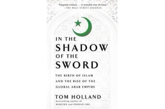 In the Shadow of the Sword - The Birth of Islam and the Rise of the Global Arab Empire