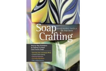 Soap Crafting - Step-By-Step Techniques for Making 31 Unique Cold-Process Soaps