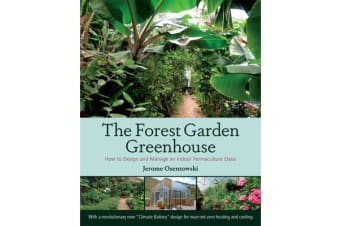 The Forest Garden Greenhouse - How to Design and Manage an Indoor Permaculture Food Oasis