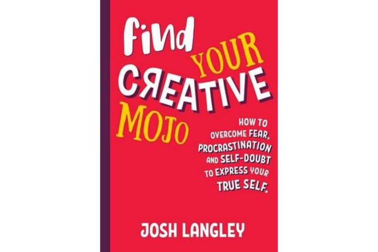 Find Your Creative Mojo - How to Overcome Fear, Procrastination and Self-Doubt to Express Yourtrue Self