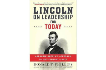 Lincoln on Leadership for Today - Abraham Lincoln's Approach to Twenty-First-Century Issues