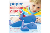 Paper Scissors Glue - 40 Fun and Creative Papercraft Projects for Kids Aged 3-10