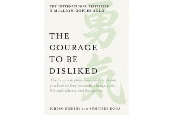 The Courage to be Disliked - The Japanese Phenomenon That Shows You How to Free Yourself, Change Your Life and Achieve Real Happiness