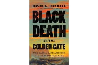 Black Death at the Golden Gate - The Race to Save America from the Bubonic Plague