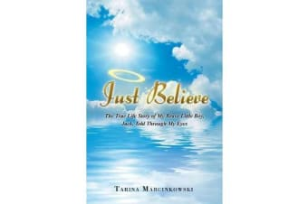 Just Believe - The True Life Story of My Brave Little Boy, Jack, Told Through My Eyes