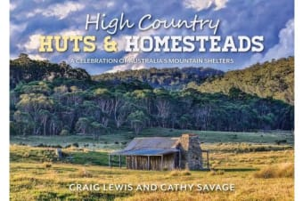 High Country Huts & Homesteads - A Celebration of Australia?s Classic Mountain Shelters