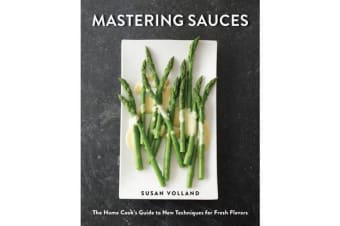 Mastering Sauces - The Home Cook's Guide to New Techniques for Fresh Flavors