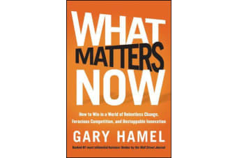 What Matters Now - How to Win in a World of Relentless Change, Ferocious Competition, and Unstoppable Innovation