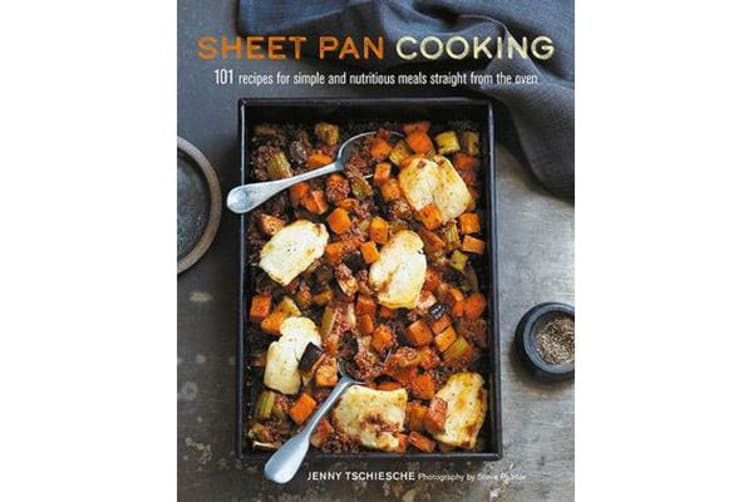 Sheet Pan Cooking - 101 Recipes for Simple and Nutritious Meals Straight from the Oven