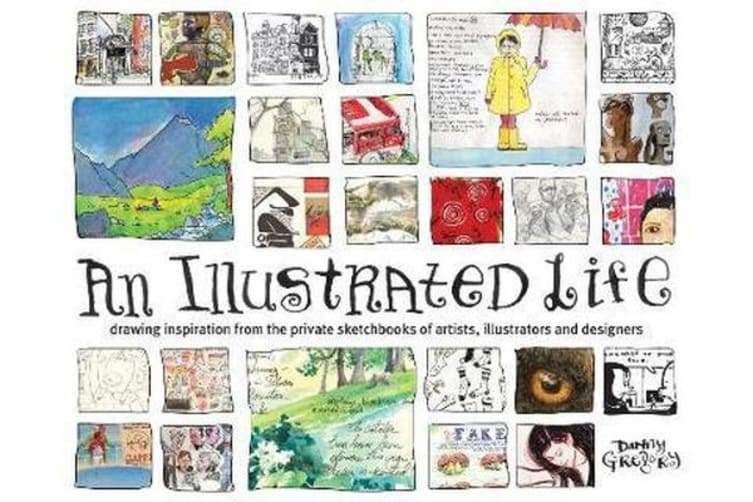 An Illustrated Life - Drawing Inspiration From The Private Sketchbooks Of Artists, Illustrators And Designers