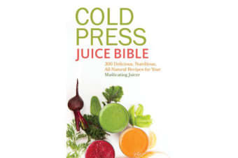 Cold Press Juice Bible - 300 Delicious, Nutritious, All-Natural Recipes for Your Masticating Juicer