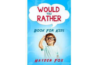 Would You Rather Book for Kids - The Ultimate Interactive Game Book For Kids Filled With Hilariously Challenging Questions and Silly Scenarios Perfect For the Entire Family!