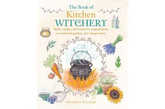 The Book of Kitchen Witchery - Spells, Recipes, and Rituals for Magical Meals, an Enchanted Garden, and a Happy Home