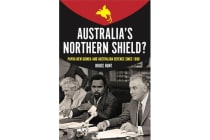 Australia's Northern Shield? - Papua New Guinea and the Defence of Australia Since 1880