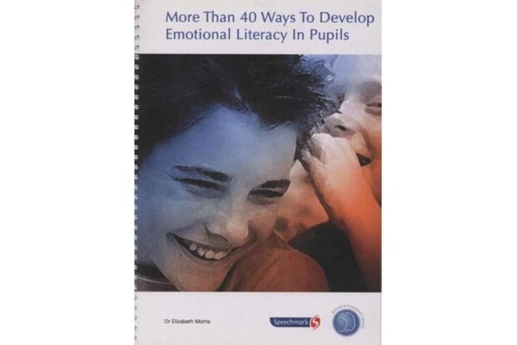 More Than 40 Ways to Develop Emotional Literacy in Pupils - A Mixture of Guidelines and Quick Tips for Developing the Social and Emotional Competence of Pupils