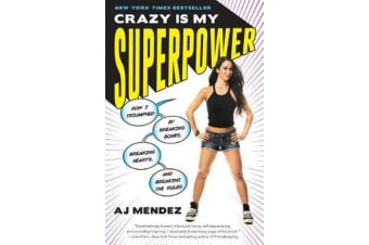 Crazy Is My Superpower - How I Triumphed by Breaking Bones, Breaking Hearts, and Breaking the Rules