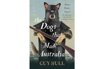 The Dogs that Made Australia - The Story of the Dogs that Brought about Australia's Transformation from Starving Colony to Modern Pastoral Power