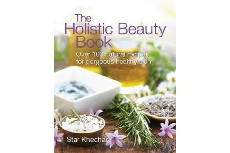The Holistic Beauty Book - With Over 100 Natural Recipes for Gorgeous, Healthy Skin