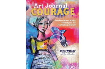 Art Journal Courage - Fearless Mixed Media Techniques for Journaling Bravely
