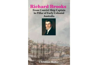 Richard Brooks - From Convict Ship Captain to Pillar of early Colonial Australia