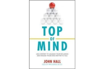 Top of Mind - Use Content to Unleash Your Influence and Engage Those Who Matter To You