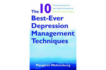 The 10 Best-Ever Depression Management Techniques - Understanding How Your Brain Makes You Depressed and What You Can Do to Change It