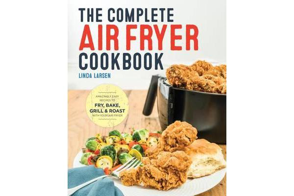 The Complete Air Fryer Cookbook - Amazingly Easy Recipes to Fry, Bake, Grill, and Roast with Your Air Fryer