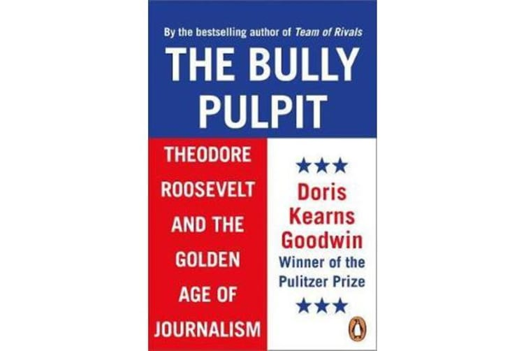 The Bully Pulpit - Theodore Roosevelt and the Golden Age of Journalism