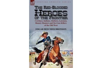 The Red-Blooded Heroes of the Frontier - Cowboys, Indians, Outlaws, Lawmen, Bounty Hunters and Six-Gun Killers of the Old West