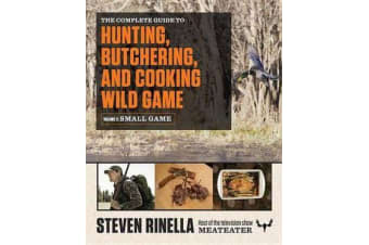 The Complete Guide to Hunting, Butchering, and Cooking Wild Game, Volume 2 - Small Game and Fowl
