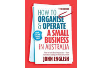 How to Organise & Operate a Small Business in Australia - How to Turn Ideas into Success - from Australia's Leading Small Business Writer