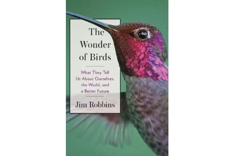 The Wonder of Birds - What They Tell Us About Ourselves, the World, and a Better Future