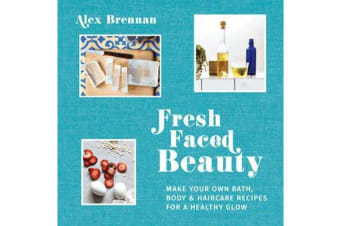 Fresh Faced Beauty - Make your own bath, body & haircare recipes for a healthy glow
