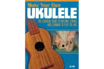 Make Your Own Ukulele - The Essential Guide to Building, Tuning, and Learning to Play the Uke