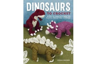 Dinosaurs to Crochet - 15 Fun-To-Make Patterns for Playful Prehistoric Wonders
