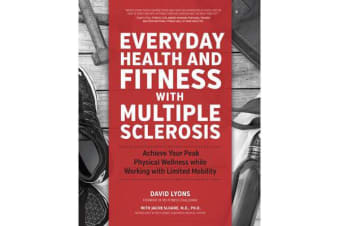 Everyday Health and Fitness with Multiple Sclerosis - Achieve Your Peak Physical Wellness While Working with Limited Mobility