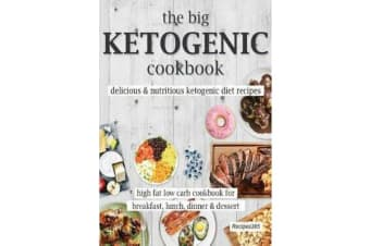 The Big Ketogenic Cookbook - Delicious & Nutritious Keto Diet Recipes: High Fat Low Carb Cookbook for Breakfast, Lunch, Dinner & Dessert