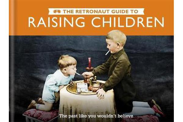 The Retronaut Guide to Raising Children - The Past Like You Wouldn't Believe